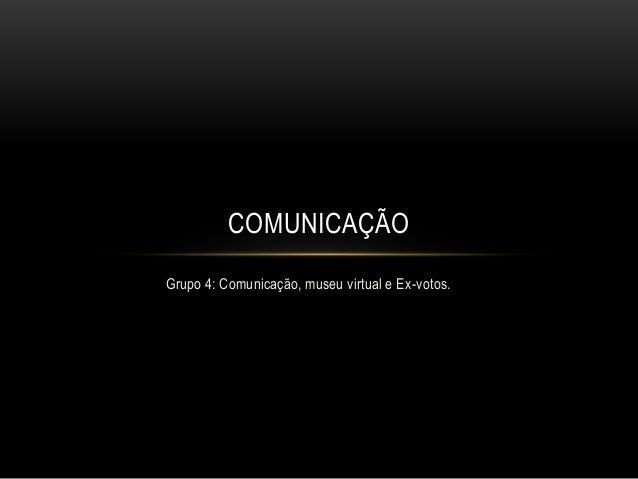 COMUNICAÇÃO Grupo 4: Comunicação, museu virtual e Ex-votos.