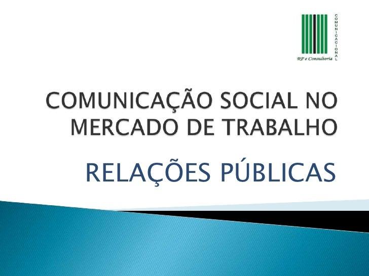 COMUNICAÇÃO SOCIAL NO MERCADO DE TRABALHO<br />RELAÇÕES PÚBLICAS<br />