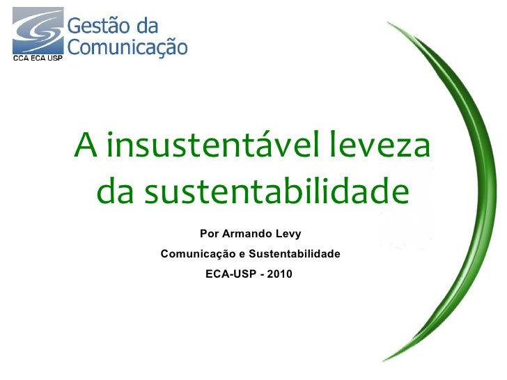 A insustentável leveza  da sustentabilidade            Por Armando Levy      Comunicação e Sustentabilidade             EC...