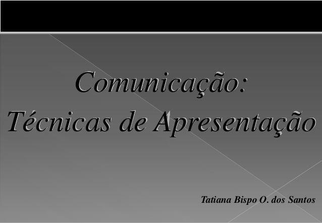 Comunicação: Técnicas de Apresentação Tatiana Bispo O. dos Santos