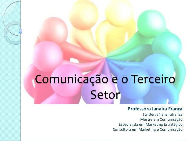 Comunicação e o Terceiro        Setor                     Professora Janaíra França                               Twitter:...