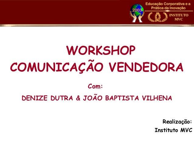 WORKSHOP COMUNICAÇÃO VENDEDORA Com: DENIZE DUTRA & JOÃO BAPTISTA VILHENA Realização: Instituto MVC