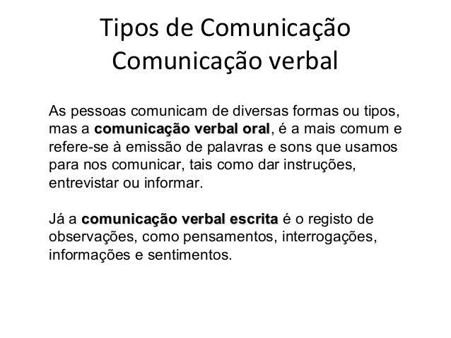 Tipos de Comunicação Comunicação verbal As pessoas comunicam de diversas formas ou tipos, mas a comunicação verbal oralcom...
