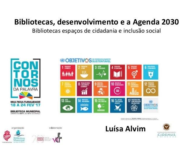 Bibliotecas, desenvolvimento e a Agenda 2030 Bibliotecas espaços de cidadania e inclusão social Luísa Alvim