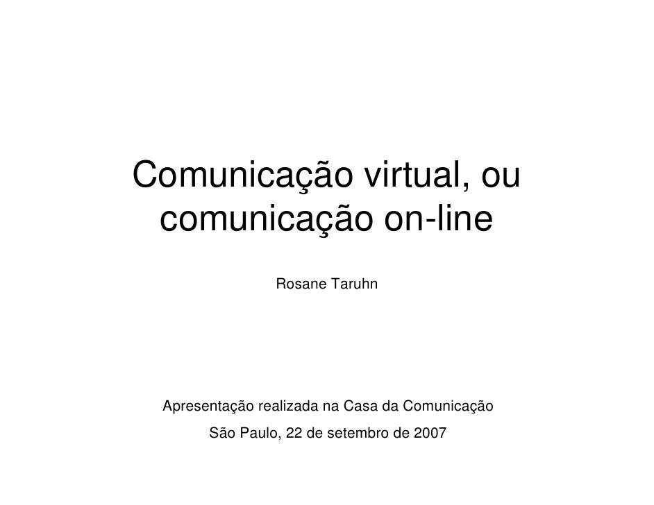 Comunicação virtual, ou  comunicação on-line                 Rosane Taruhn      Apresentação realizada na Casa da Comunica...