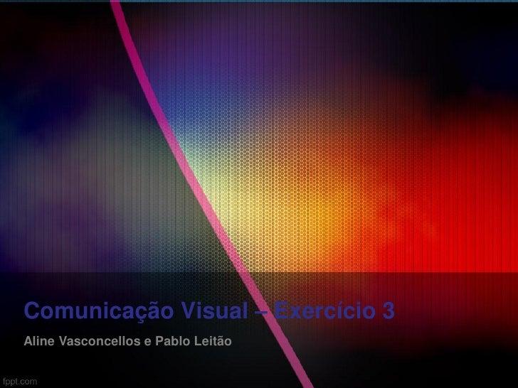 Comunicação Visual – Exercício 3Aline Vasconcellos e Pablo Leitão
