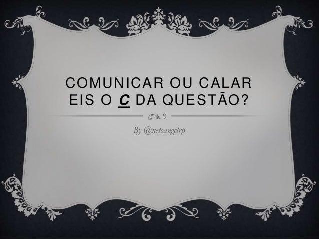 COMUNICAR OU CALAR EIS O C DA QUESTÃO? By @netoangelrp