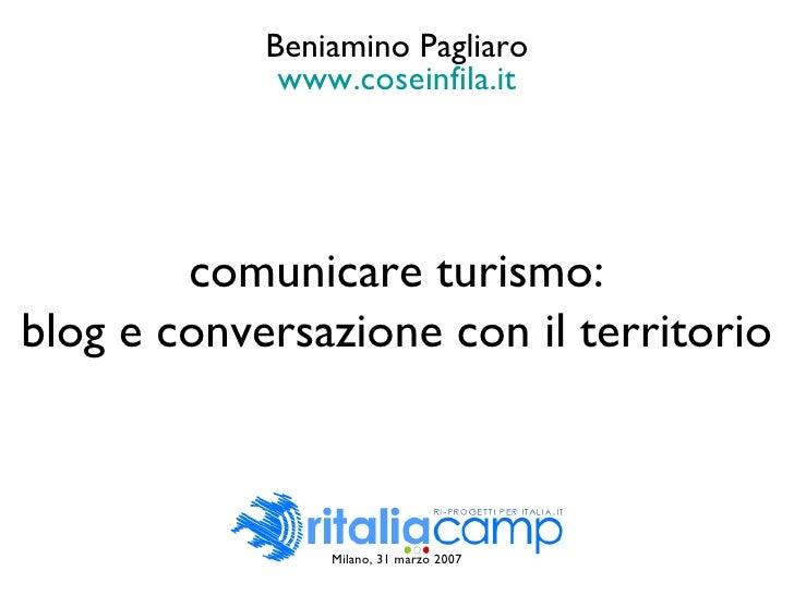 Milano, 31 marzo 2007 comunicare turismo: blog e conversazione con il territorio Beniamino Pagliaro www.coseinfila.it
