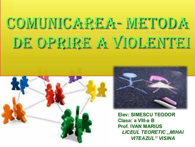 COMUNICAREA- MEtOdA dE OpRIRE A vIOlENtEI  Elev: SIMESCU TEODOR Clasa: a VIII-a B Prof. IVAN MARIUS LICEUL TEORETIC ,,MIHA...