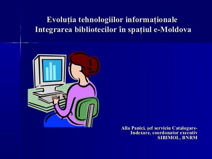 Evoluţia tehnologiilor informaţionaleIntegrarea bibliotecilor în spaţiul e-Moldova                        Alla Panici, şef...