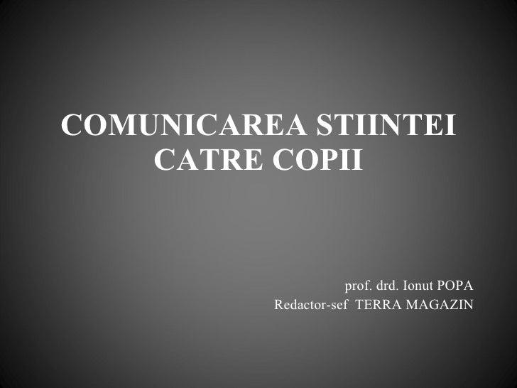 COMUNICAREA STIINTEI CATRE COPII prof. drd. Ionut POPA Redactor-sef  TERRA MAGAZIN