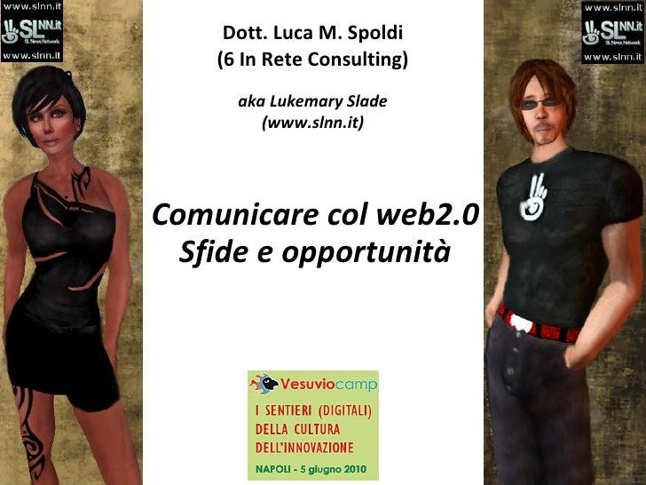 Dott. Luca M. Spoldi (6 In Rete Consulting) aka Lukemary Slade (www.slnn.it) Comunicare col web2.0 Sfide e opportunità