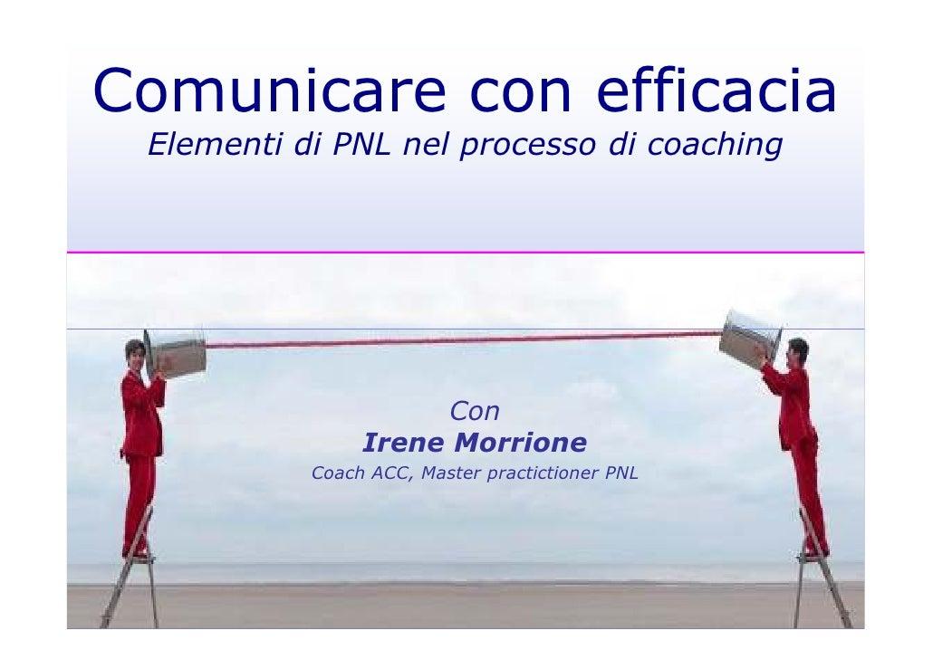 Comunicare con efficacia Elementi di PNL nel processo di coaching                      Con                Irene Morrione  ...