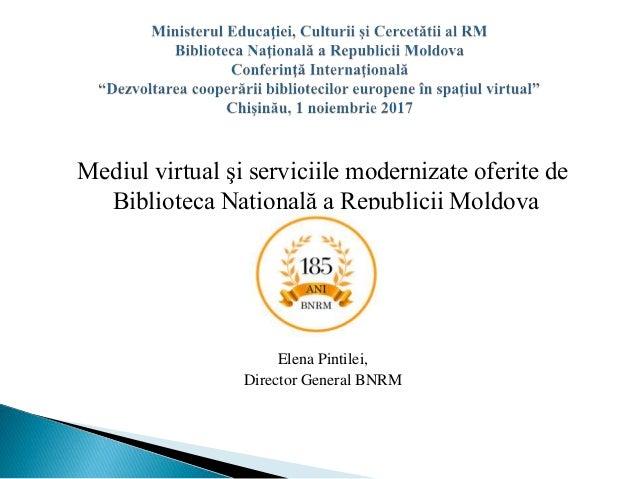 Mediul virtual şi serviciile modernizate oferite de Biblioteca Naţională a Republicii Moldova Elena Pintilei, Director Gen...