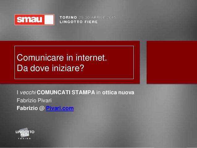 Comunicare in internet. Da dove iniziare? I vecchi COMUNCATI STAMPA in ottica nuova Fabrizio Pivari Fabrizio @ Pivari.com