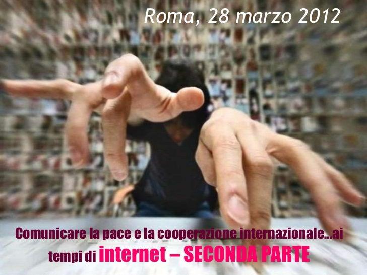 Roma, 28 marzo 2012Comunicare la pace e la cooperazione internazionale…ai     tempi di internet – SECONDA PARTE