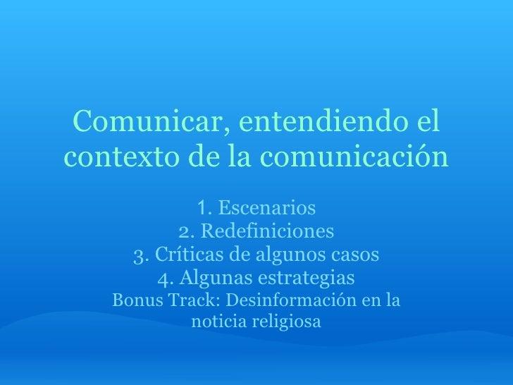 Comunicar, entendiendo el contexto de la comunicación 1 . Escenarios 2. Redefiniciones 3. Críticas de algunos casos 4. Alg...