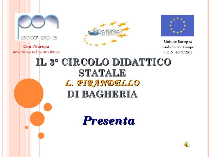 IL 3° CIRCOLO DIDATTICO STATALE L. PIRANDELLO DI BAGHERIA Presenta Con l'Europa  investiamo nel vostro futuro Unione Europ...