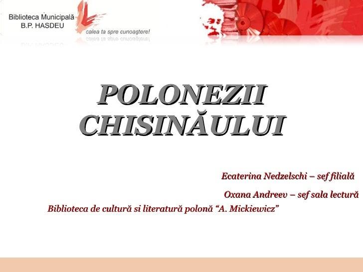 POLONEZII CHI S INĂULUI Ecaterina Nedzelschi –  sef filială   Oxana Andreev – sef sala lectură Biblioteca de cultură si li...