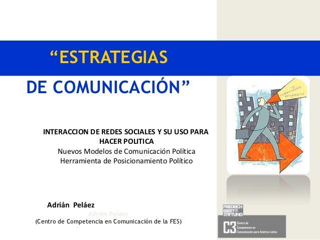 """""""ESTRATEGIASDE COMUNICACIÓN""""  INTERACCION DE REDES SOCIALES Y SU USO PARA                 HACER POLITICA      Nuevos Model..."""