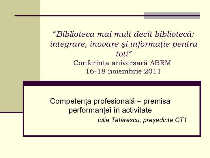""""""" Biblioteca mai mult  decît  bibliotec ă: integrare, inovare şi informaţie pentru toţi"""" Conferinţa aniversară ABRM   16-1..."""