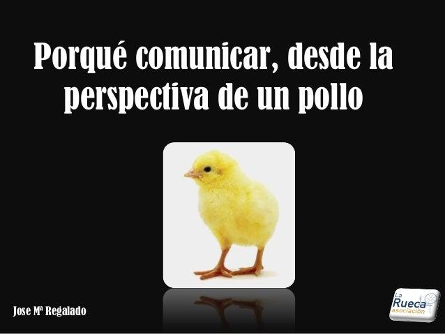 Porqué comunicar, desde la  perspectiva de un pollo  Jose Mª Regalado