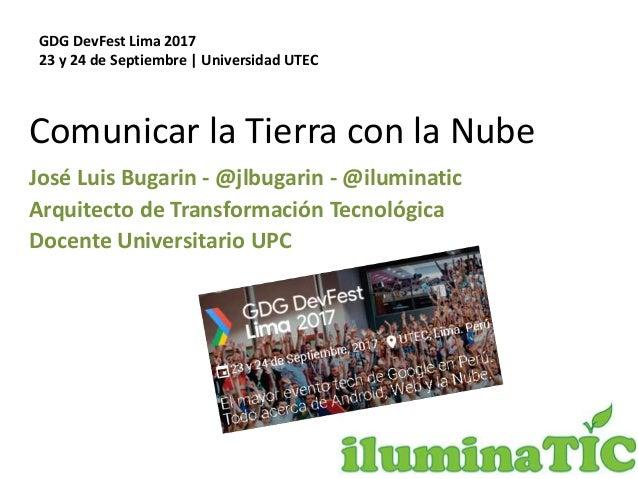 Comunicar la Tierra con la Nube José Luis Bugarin - @jlbugarin - @iluminatic Arquitecto de Transformación Tecnológica Doce...