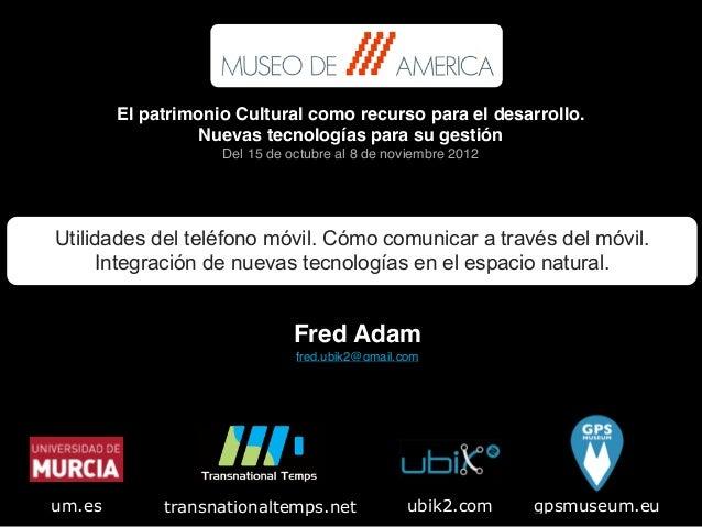 Fred Adam! fred.ubik2@gmail.com gpsmuseum.eutransnationaltemps.net ubik2.comum.es Utilidades del teléfono móvil. Cómo comu...
