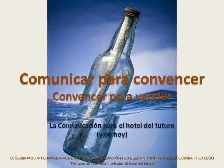 Comunicar para convencer                   Convencer para vender                  La Comunicación para el hotel del futuro...