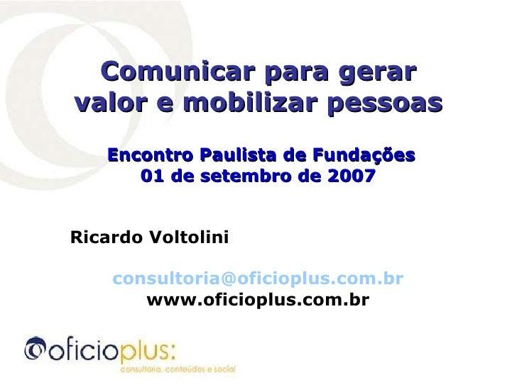 Comunicar para gerar valor e mobilizar pessoas Encontro Paulista de Fundações 01 de setembro de 2007 Ricardo Voltolini  [e...