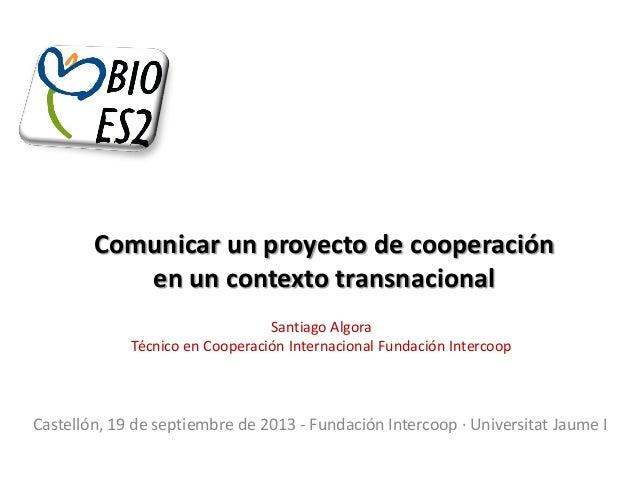 Comunicar un proyecto de cooperación en un contexto transnacional Santiago Algora Técnico en Cooperación Internacional Fun...