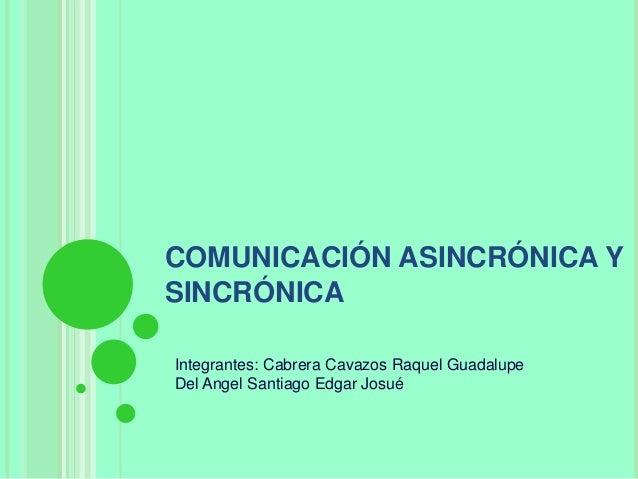 COMUNICACIÓN ASINCRÓNICA Y SINCRÓNICA Integrantes: Cabrera Cavazos Raquel Guadalupe Del Angel Santiago Edgar Josué