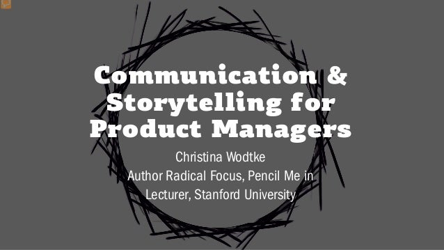 Communication & Storytelling for Product Managers Christina Wodtke Author Radical Focus, Pencil Me in Lecturer, Stanford U...