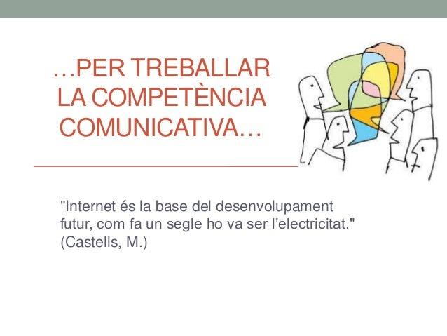 """…PER TREBALLAR LA COMPETÈNCIA COMUNICATIVA… """"Internet és la base del desenvolupament futur, com fa un segle ho va ser l'el..."""