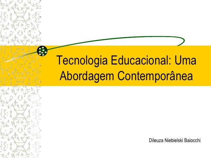 Tecnologia Educacional: Uma Abordagem Contemporânea                 Dileuza Niebielski Baiocchi