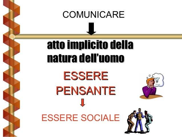 COMUNICARE  atto implicito della natura dell'uomo ESSERE PENSANTE ESSERE SOCIALE