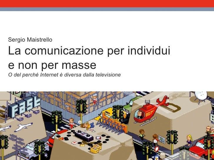Sergio Maistrello La comunicazione per individui e non per masse O del perché Internet è diversa dalla televisione