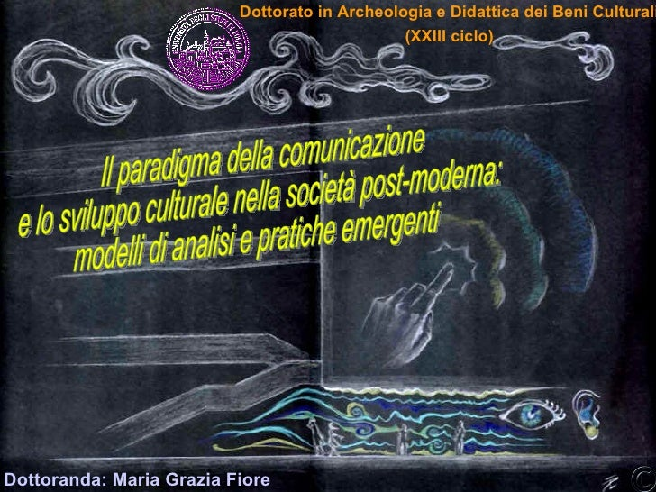Dottoranda: Maria Grazia Fiore Il paradigma della comunicazione e lo sviluppo culturale nella società post-moderna: modell...