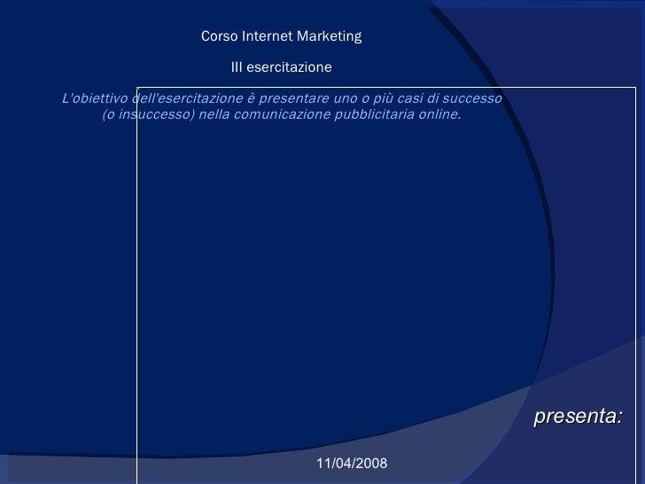 presenta: 11/04/2008 Corso Internet Marketing III esercitazione L'obiettivo dell'esercitazione è presentare uno o più casi...