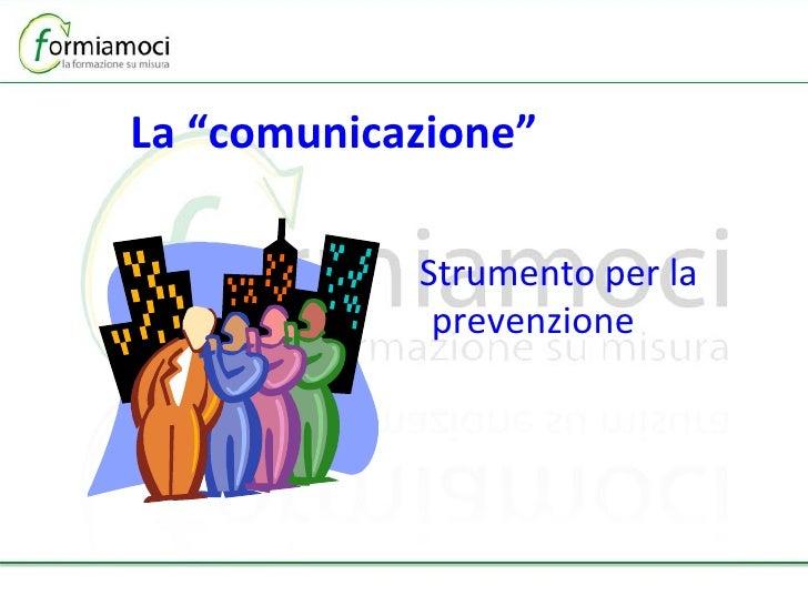 """La """"comunicazione""""   <ul><li>Strumento per la prevenzione </li></ul>"""