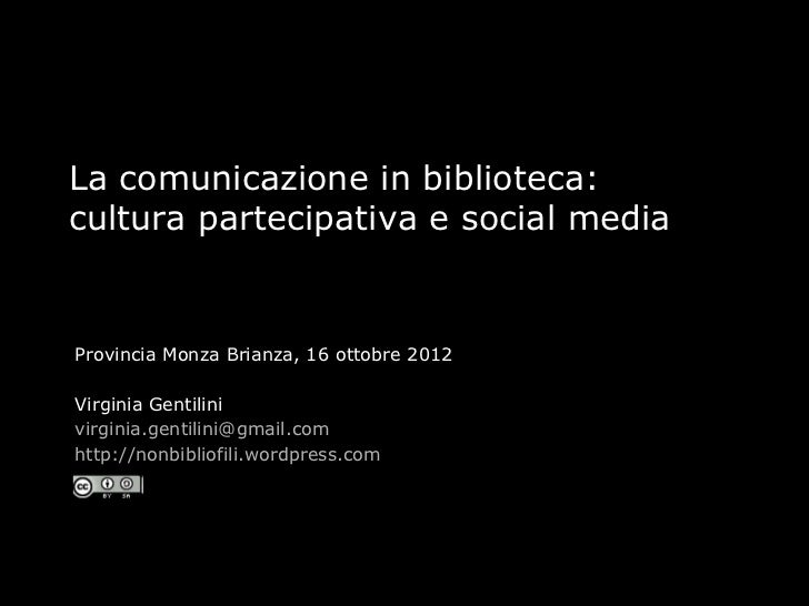La comunicazione in biblioteca:cultura partecipativa e social mediaProvincia Monza Brianza, 16 ottobre 2012Virginia Gentil...