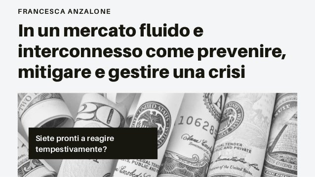 Siete pronti a reagire tempestivamente? FRANCESCA ANZALONE In un mercato fluido e interconnesso come prevenire, mitigare e...