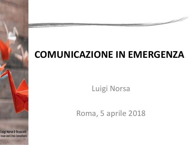 COMUNICAZIONE IN EMERGENZA Luigi Norsa Roma, 5 aprile 2018
