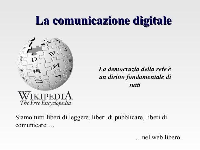 La comunicazione digitaleLa comunicazione digitale Siamo tutti liberi di leggere, liberi di pubblicare, liberi di comunica...