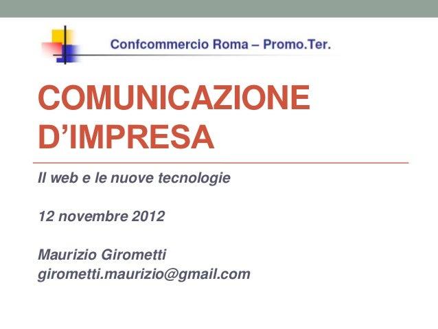 COMUNICAZIONED'IMPRESAIl web e le nuove tecnologie12 novembre 2012Maurizio Giromettigirometti.maurizio@gmail.com