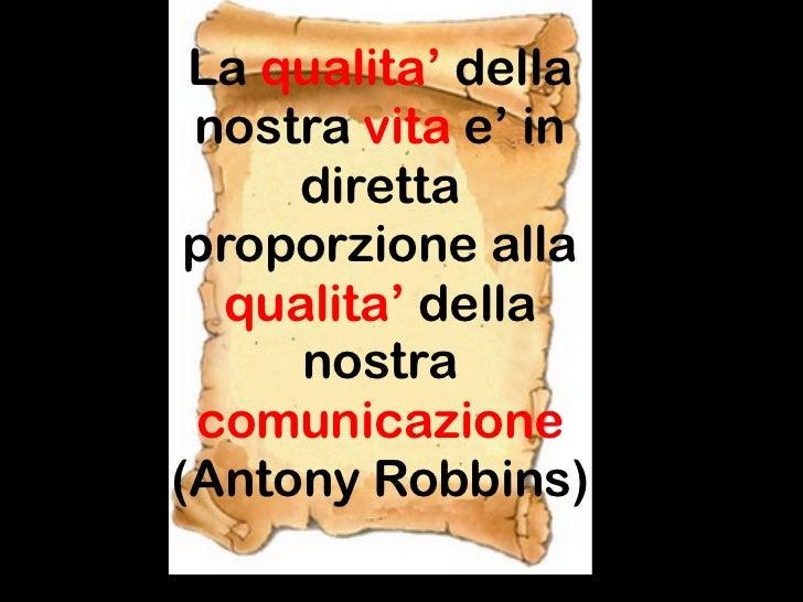 La qualita' della nostra vita e' in     diretta proporzione alla  qualita' della     nostra comunicazione(Antony Robbins)