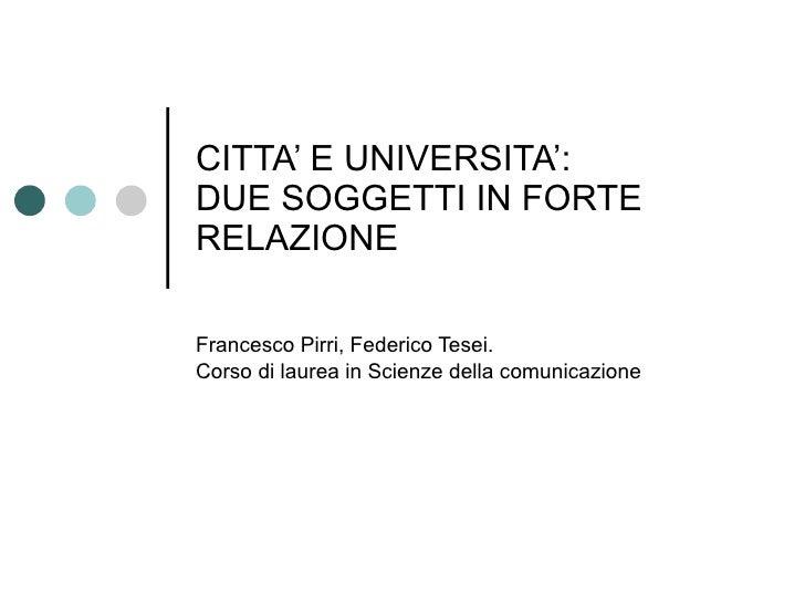 CITTA' E UNIVERSITA': DUE SOGGETTI IN FORTE RELAZIONE  Francesco Pirri, Federico Tesei. Corso di laurea in Scienze della c...