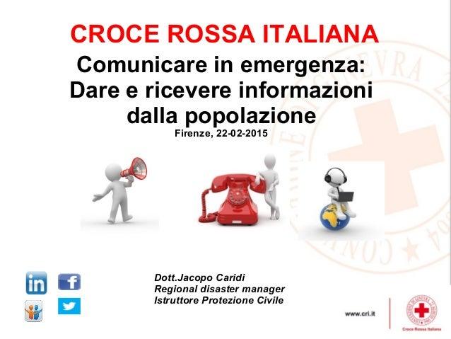 CROCE ROSSA ITALIANA Comunicare in emergenza: Dare e ricevere informazioni dalla popolazione Firenze, 22-02-2015 Dott.Jaco...
