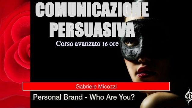 COMUNICAZIONE PERSUASIVA Gabriele Micozzi Corso avanzato 16 ore