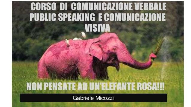GABRIELE MICOZZI - 2008 - gmicozzi@yahoo.it CORSO DI COMUNICAZIONE VERBALE PUBLIC SPEAKING E COMUNICAZIONE VISIVA Gabriele...
